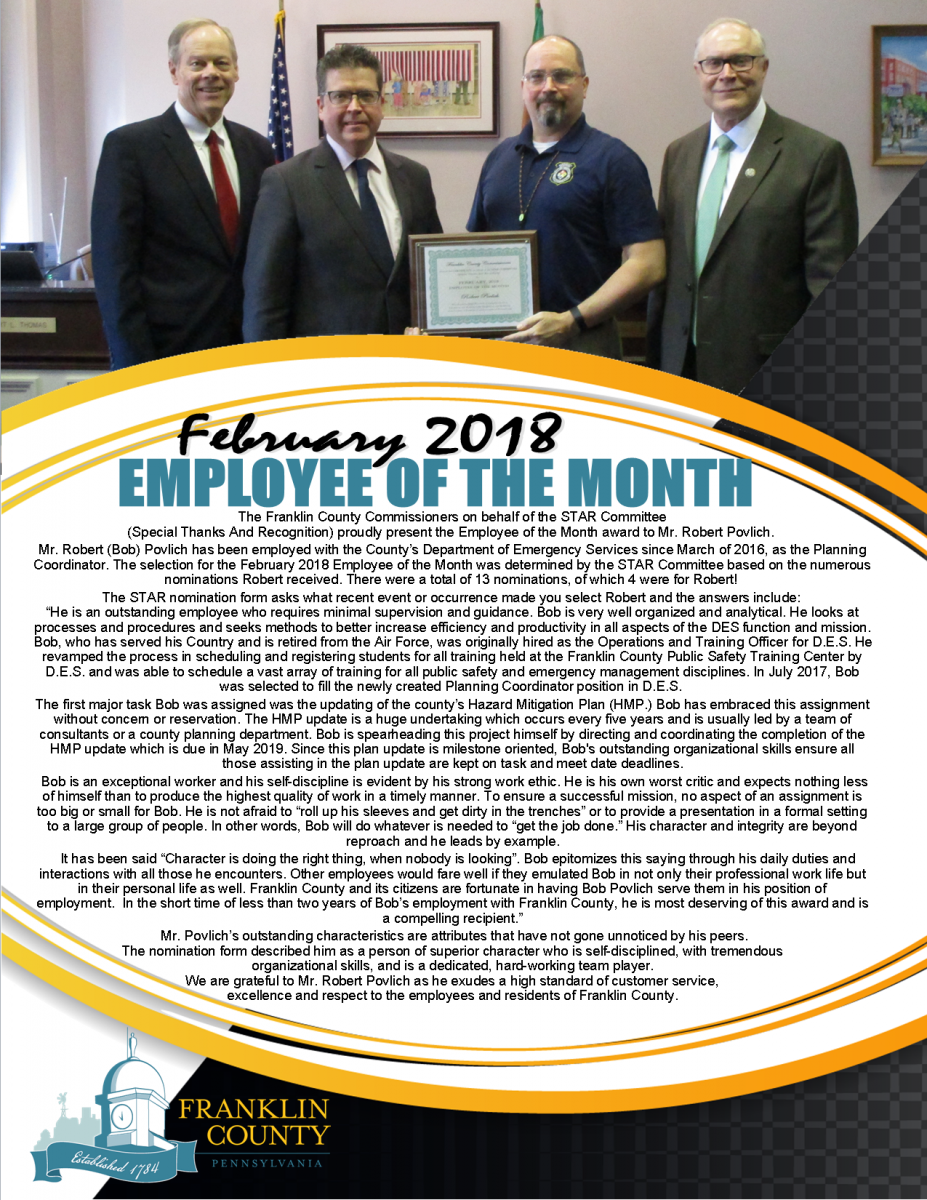 The Franklin County Commissioners on behalf of the STAR Committee  (Special Thanks And Recognition) proudly present the Employee of the Month award to Mr. Robert Povlich.  Mr. Robert (Bob) Povlich has been employed with the County�s Department of Emergency Services since March of 2016, as the Planning Coordinator. The selection for the February 2018 Employee of the Month was determined by the STAR Committee based on the numerous nominations Robert received. There were a total of 13 nominations, of which 4 were for Robert!  The STAR nomination form asks what recent event or occurrence made you select Robert and the answers include:  �He is an outstanding employee who requires minimal supervision and guidance. Bob is very well organized and analytical. He looks at processes and procedures and seeks methods to better increase efficiency and productivity in all aspects of the DES function and mission. Bob, who has served his Country and is retired from the Air Force, was originally hired as the Operations and Training Officer for D.E.S. He revamped the process in scheduling and registering students for all training held at the Franklin County Public Safety Training Center by D.E.S. and was able to schedule a vast array of training for all public safety and emergency management disciplines. In July 2017, Bob was selected to fill the newly created Planning Coordinator position in D.E.S.  The first major task Bob was assigned was the updating of the county�s Hazard Mitigation Plan (HMP.) Bob has embraced this assignment without concern or reservation. The HMP update is a huge undertaking which occurs every five years and is usually led by a team of consultants or a county planning department. Bob is spearheading this project himself by directing and coordinating the completion of the HMP update which is due in May 2019. Since this plan update is milestone oriented, Bob's outstanding organizational skills ensure all those assisting in the plan update are kept on task and meet date deadlines.  Bob is an exceptional worker and his self-discipline is evident by his strong work ethic. He is his own worst critic and expects nothing less of himself than to produce the highest quality of work in a timely manner. To ensure a successful mission, no aspect of an assignment is too big or small for Bob. He is not afraid to �roll up his sleeves and get dirty in the trenches� or to provide a presentation in a formal setting to a large group of people. In other words, Bob will do whatever is needed to �get the job done.� His character and integrity are beyond reproach and he leads by example.    It has been said �Character is doing the right thing, when nobody is looking�. Bob epitomizes this saying through his daily duties and interactions with all those he encounters. Other employees would fare well if they emulated Bob in not only their professional work life but in their personal life as well. Franklin County and its citizens are fortunate in having Bob Povlich serve them in his position of employment.  In the short time of less than two years of Bob�s employment with Franklin County, he is most deserving of this award and is a compelling recipient.�  Mr. Povlich�s outstanding characteristics are attributes that have not gone unnoticed by his peers.  The nomination form described him as a person of superior character who is self-disciplined, with tremendous  organizational skills, and is a dedicated, hard-working team player. We are grateful to Mr. Robert Povlich as he exudes a high standard of customer service,  excellence and respect to the employees and residents of Franklin County.