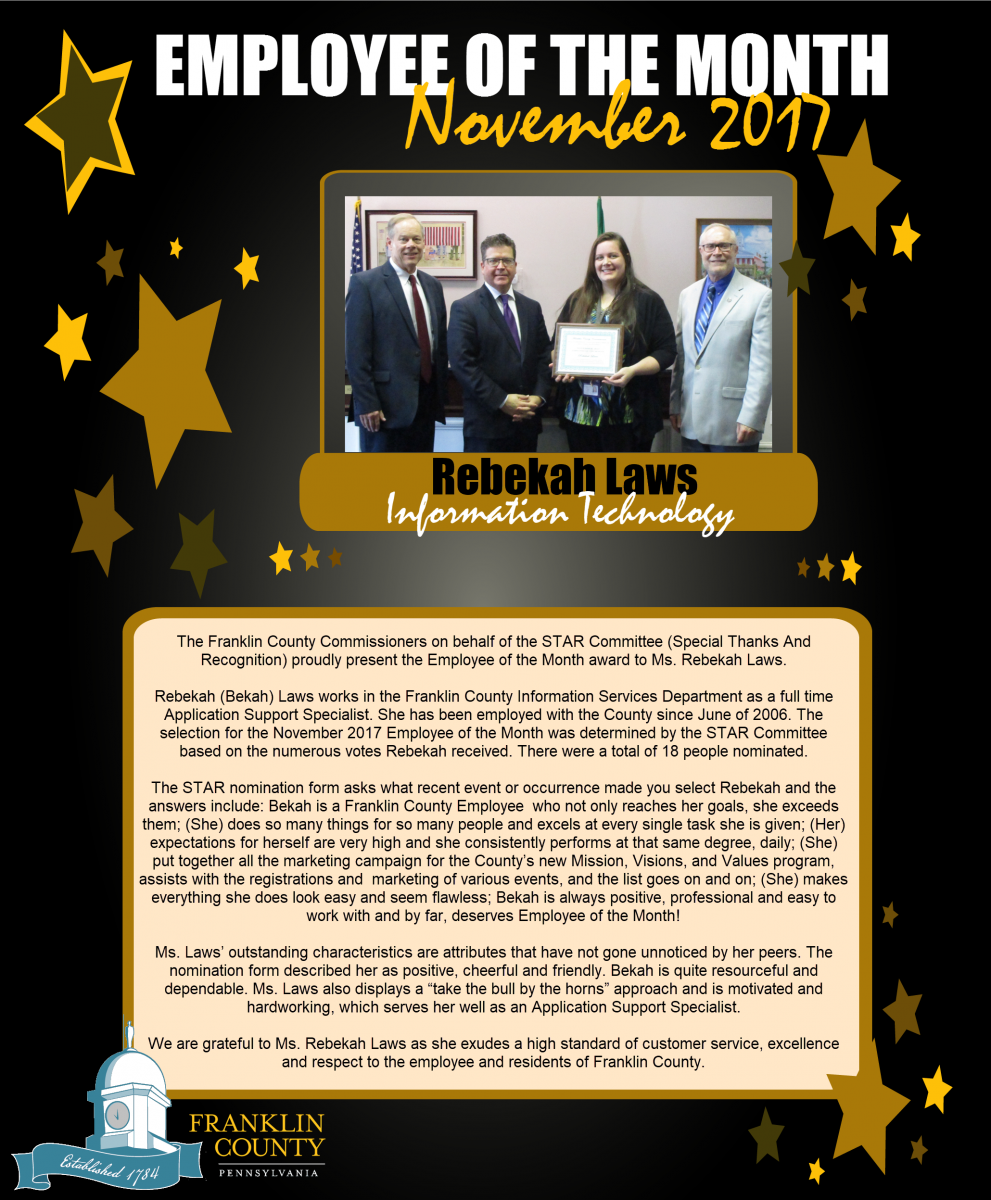 The Franklin County Commissioners on behalf of the STAR Committee (Special Thanks And Recognition) proudly present the Employee of the Month award to Ms. Rebekah Laws.   Rebekah (Bekah) Laws works in the Franklin County Information Services Department as a full time Application Support Specialist. She has been employed with the County since June of 2006. The selection for the November 2017 Employee of the Month was determined by the STAR Committee based on the numerous votes Rebekah received. There were a total of 18 people nominated.   The STAR nomination form asks what recent event or occurrence made you select Rebekah and the answers include: Bekah is a Franklin County Employee  who not only reaches her goals, she exceeds them; (She) does so many things for so many people and excels at every single task she is given; (Her) expectations for herself are very high and she consistently performs at that same degree, daily; (She) put together all the marketing campaign for the County�s new Mission, Visions, and Values program, assists with the registrations and  marketing of various events, and the list goes on and on; (She) makes everything she does look easy and seem flawless; Bekah is always positive, professional and easy to work with and by far, deserves Employee of the Month!   Ms. Laws� outstanding characteristics are attributes that have not gone unnoticed by her peers. The nomination form described her as positive, cheerful and friendly. Bekah is quite resourceful and dependable. Ms. Laws also displays a �take the bull by the horns� approach and is motivated and hardworking, which serves her well as an Application Support Specialist.   We are grateful to Ms. Rebekah Laws as she exudes a high standard of customer service, excellence and respect to the employee and residents of Franklin County.