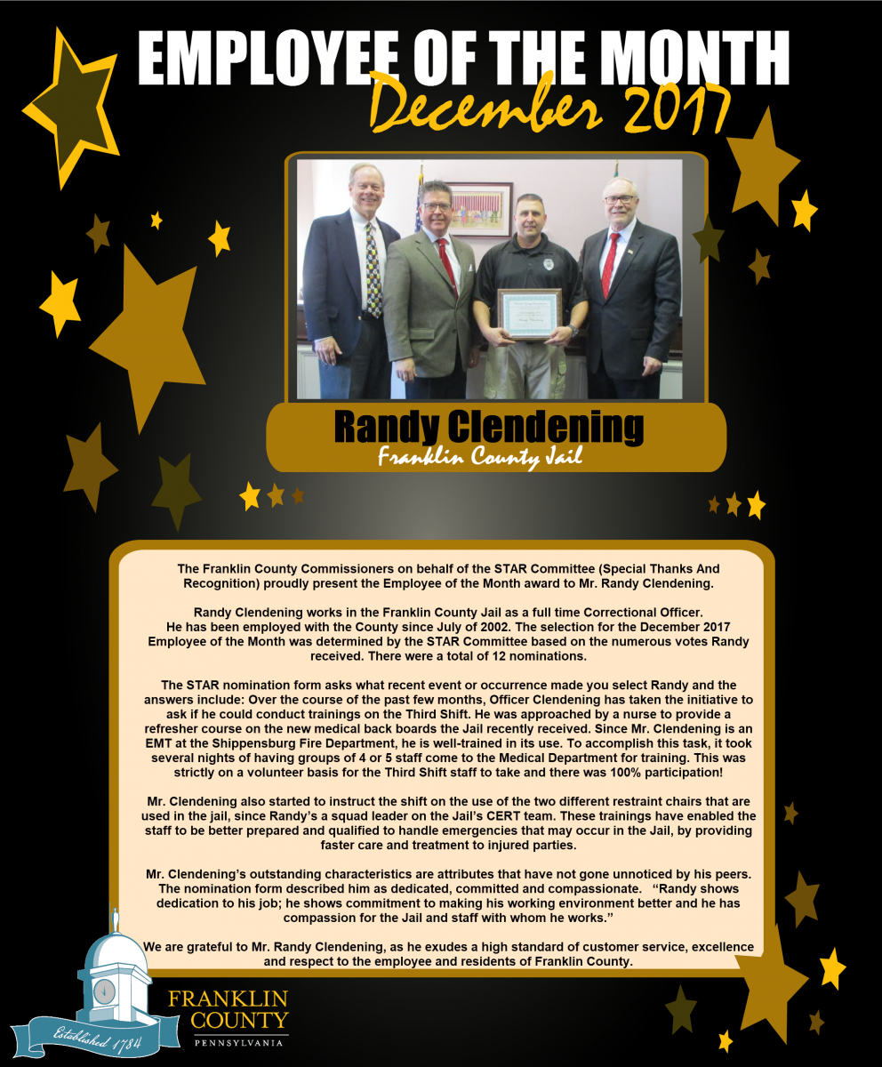 The Franklin County Commissioners on behalf of the STAR Committee (Special Thanks And Recognition) proudly present the Employee of the Month award to Mr. Randy Clendening.    Randy Clendening works in the Franklin County Jail as a full time Correctional Officer.  He has been employed with the County since July of 2002. The selection for the December 2017 Employee of the Month was determined by the STAR Committee based on the numerous votes Randy received. There were a total of 12 nominations.     The STAR nomination form asks what recent event or occurrence made you select Randy and the answers include: Over the course of the past few months, Officer Clendening has taken the initiative to ask if he could conduct trainings on the Third Shift. He was approached by a nurse to provide a refresher course on the new medical back boards the Jail recently received. Since Mr. Clendening is an EMT at the Shippensburg Fire Department, he is well-trained in its use. To accomplish this task, it took several nights of having groups of 4 or 5 staff come to the Medical Department for training. This was strictly on a volunteer basis for the Third Shift staff to take and there was 100% participation!     Mr. Clendening also started to instruct the shift on the use of the two different restraint chairs that are used in the jail, since Randy�s a squad leader on the Jail�s CERT team. These trainings have enabled the staff to be better prepared and qualified to handle emergencies that may occur in the Jail, by providing faster care and treatment to injured parties.     Mr. Clendening�s outstanding characteristics are attributes that have not gone unnoticed by his peers. The nomination form described him as dedicated, committed and compassionate.   �Randy shows dedication to his job; he shows commitment to making his working environment better and he has compassion for the Jail and staff with whom he works.�     We are grateful to Mr. Randy Clendening, as he exudes a high standard of customer service, excellence and respect to the employee and residents of Franklin County.     Picture (Left to Right): Commissioner Robert G. Ziobrowski; Chairman David S. Keller; Randy Clendening; and Commissioner Robert L. Thomas